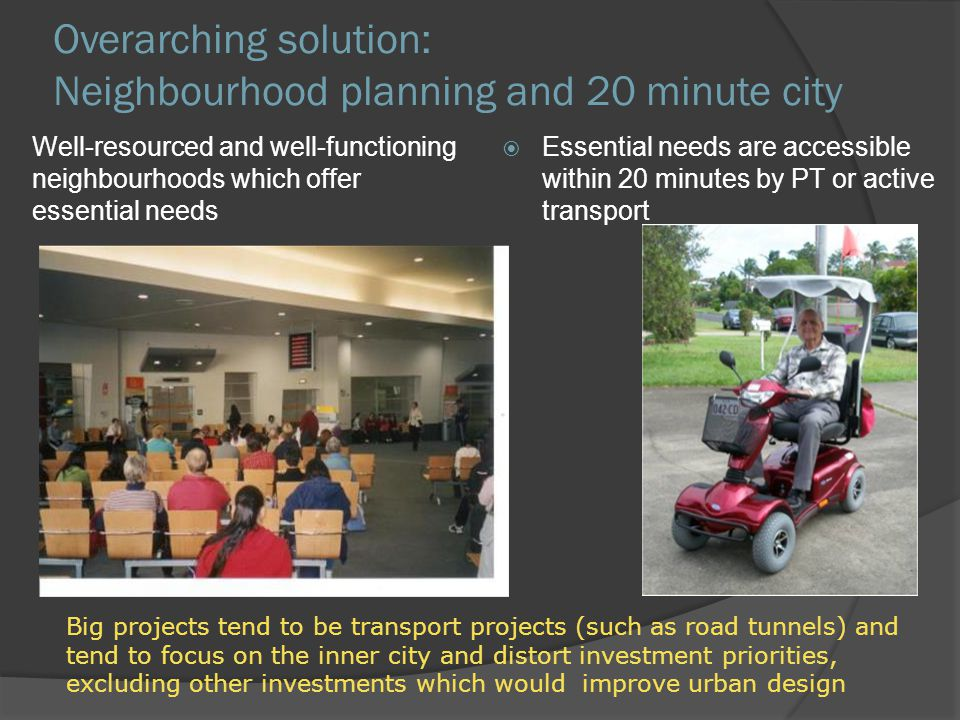 Overarching solution: Neighbourhood planning and 20 minute city Well-resourced and well-functioning neighbourhoods which offer essential needs Essenti