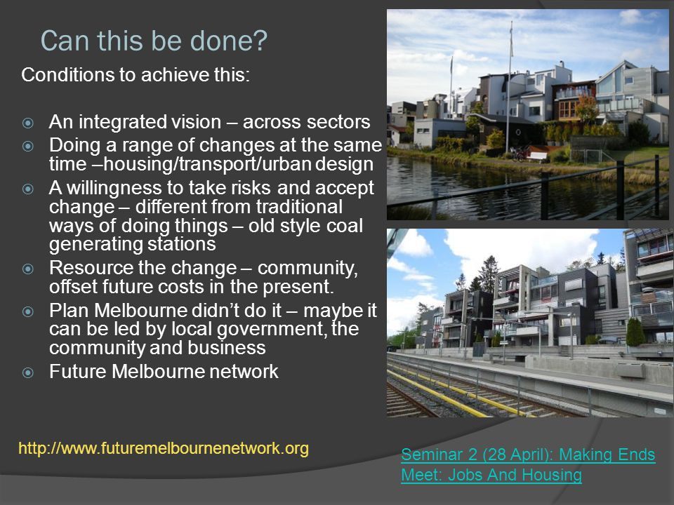 Can this be done? Conditions to achieve this: An integrated vision – across sectors Doing a range of changes at the same time –housing/transport/urban