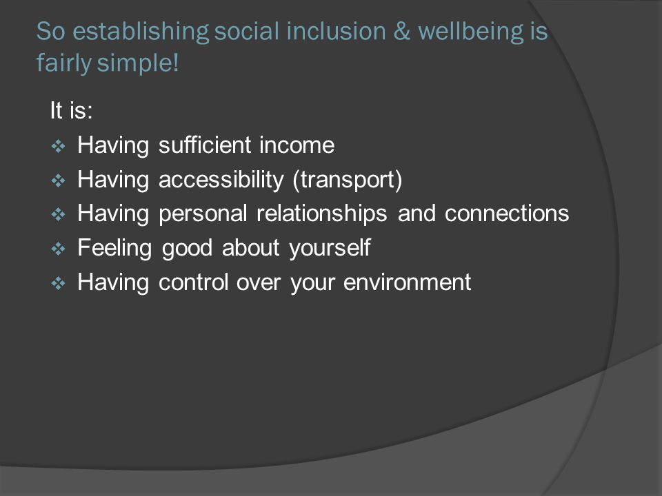 So establishing social inclusion & wellbeing is fairly simple! It is: Having sufficient income Having accessibility (transport) Having personal relati