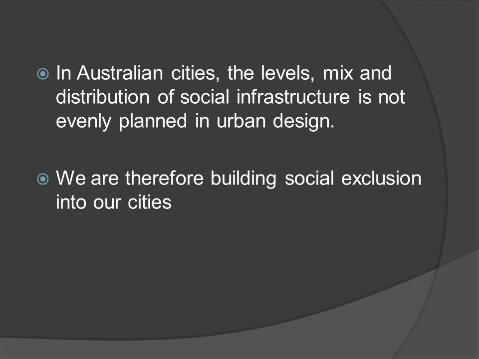 In Australian cities, the levels, mix and distribution of social infrastructure is not evenly planned in urban design.