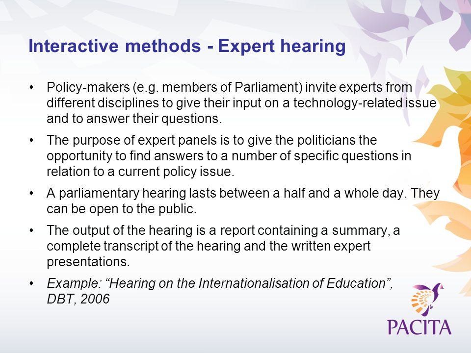 Interactive methods - Expert hearing Policy-makers (e.g. members of Parliament) invite experts from different disciplines to give their input on a tec
