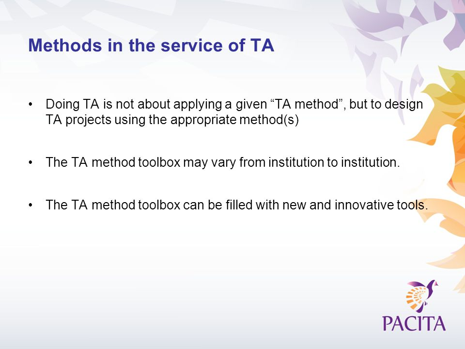 Methods in the service of TA Doing TA is not about applying a given TA method, but to design TA projects using the appropriate method(s) The TA method