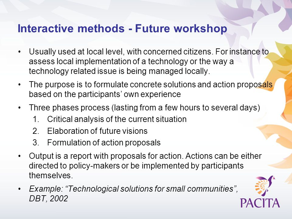 Interactive methods - Future workshop Usually used at local level, with concerned citizens. For instance to assess local implementation of a technolog