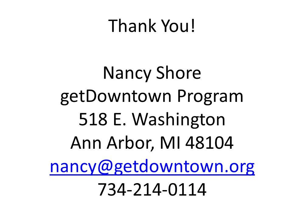 Thank You! Nancy Shore getDowntown Program 518 E. Washington Ann Arbor, MI 48104 nancy@getdowntown.org 734-214-0114
