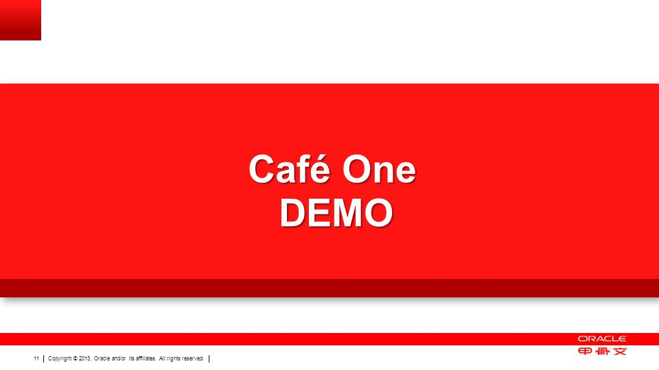 Copyright © 2013, Oracle and/or its affiliates. All rights reserved. 11 Café One DEMO