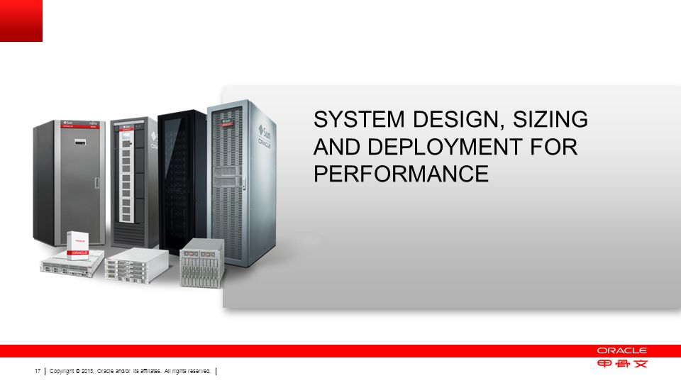 Copyright © 2013, Oracle and/or its affiliates. All rights reserved. 17 SYSTEM DESIGN, SIZING AND DEPLOYMENT FOR PERFORMANCE