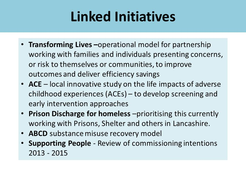 Linked Initiatives Transforming Lives –operational model for partnership working with families and individuals presenting concerns, or risk to themselves or communities, to improve outcomes and deliver efficiency savings ACE – local innovative study on the life impacts of adverse childhood experiences (ACEs) – to develop screening and early intervention approaches Prison Discharge for homeless –prioritising this currently working with Prisons, Shelter and others in Lancashire.