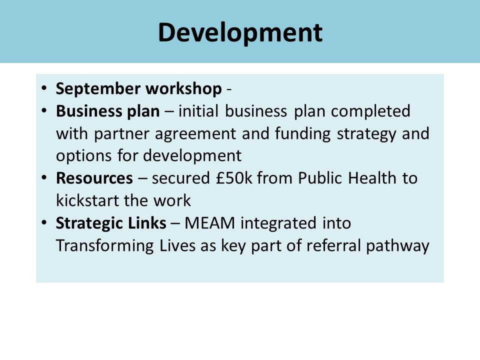 Development September workshop - Business plan – initial business plan completed with partner agreement and funding strategy and options for development Resources – secured £50k from Public Health to kickstart the work Strategic Links – MEAM integrated into Transforming Lives as key part of referral pathway
