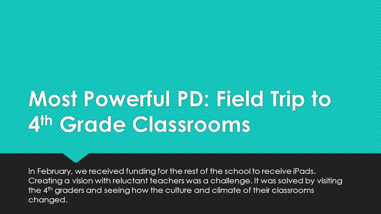 Most Powerful PD: Field Trip to 4 th Grade Classrooms In February, we received funding for the rest of the school to receive iPads.