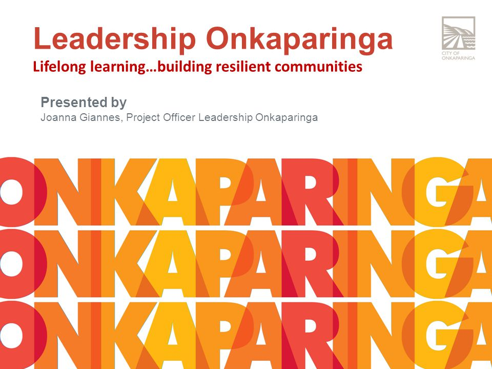 Leadership Onkaparinga Lifelong learning…building resilient communities Presented by Joanna Giannes, Project Officer Leadership Onkaparinga