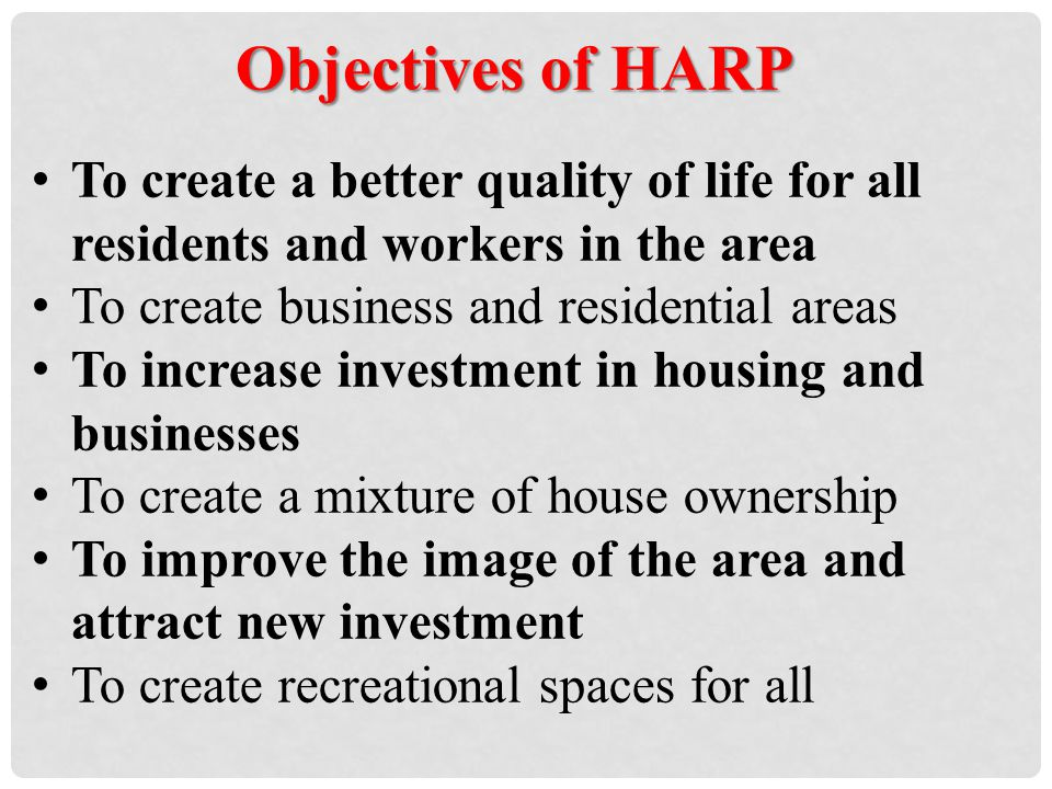 Objectives of HARP To create a better quality of life for all residents and workers in the area To create business and residential areas To increase investment in housing and businesses To create a mixture of house ownership To improve the image of the area and attract new investment To create recreational spaces for all