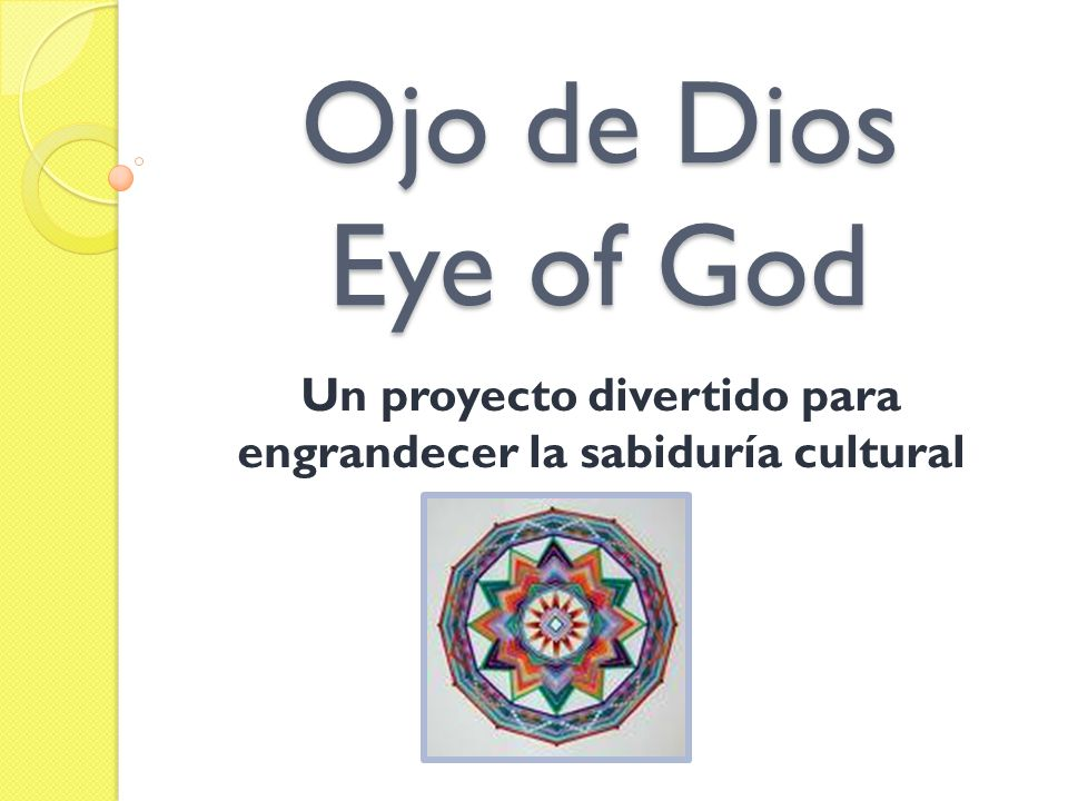 Objetivos del Proyecto To understand the symbol of the Ojo de Dios To know how they were utilized in the past and how you may use them in the present To be able to make an Ojo de Dios To make connections with your own cultural background