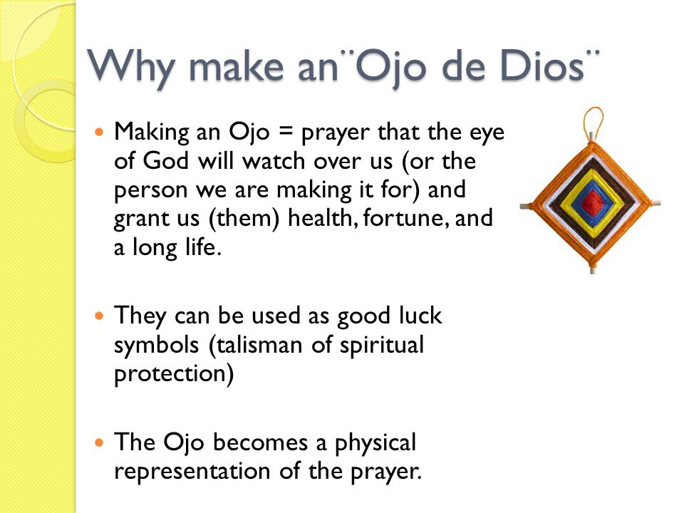 Why make an¨Ojo de Dios¨ Making an Ojo = prayer that the eye of God will watch over us (or the person we are making it for) and grant us (them) health