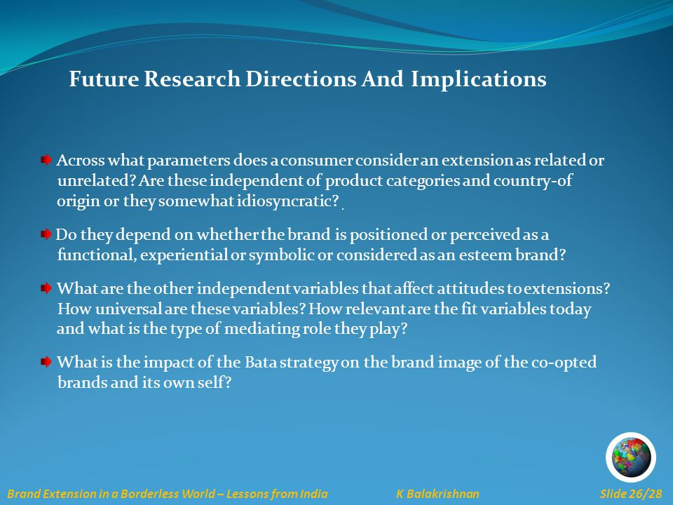 Brand Extension in a Borderless World – Lessons from India K Balakrishnan Slide 26/28 Future Research Directions And Implications Across what parameters does a consumer consider an extension as related or unrelated.