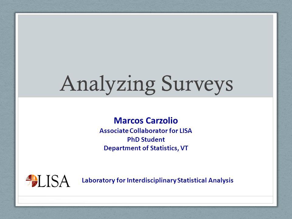 Analyzing Surveys Marcos Carzolio Associate Collaborator for LISA PhD Student Department of Statistics, VT Laboratory for Interdisciplinary Statistica