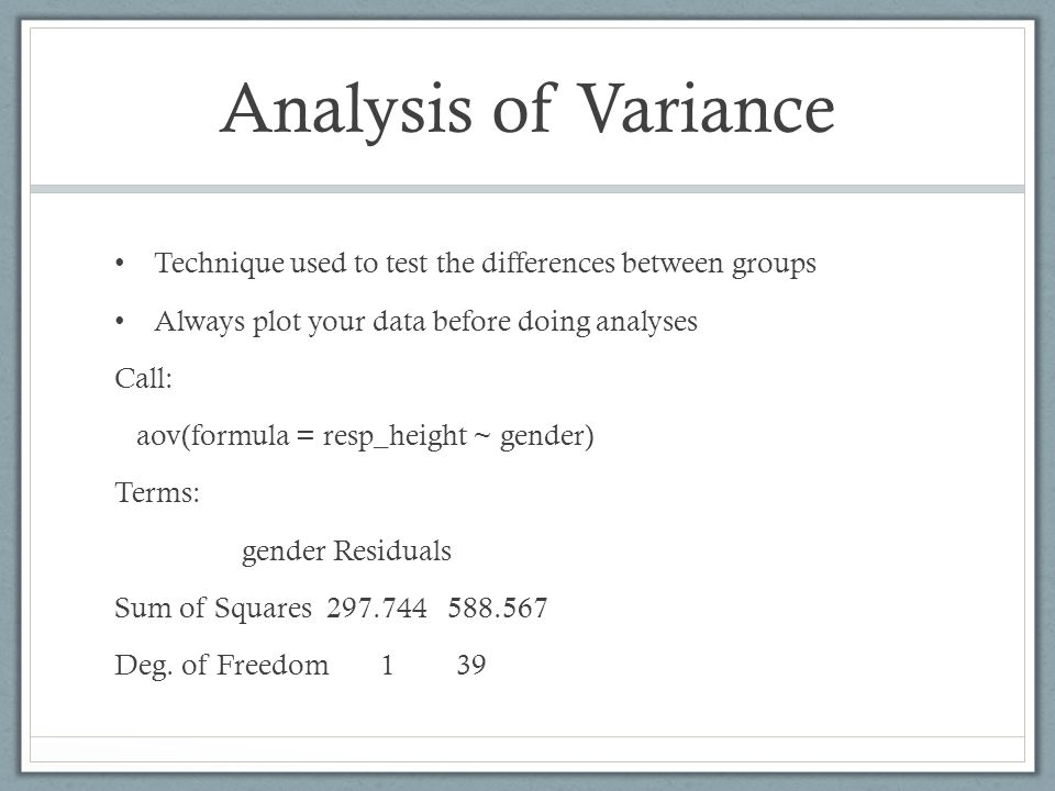Analysis of Variance Technique used to test the differences between groups Always plot your data before doing analyses Call: aov(formula = resp_height
