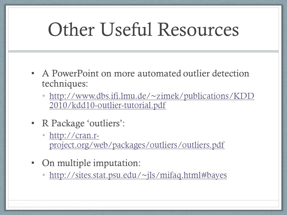 Other Useful Resources A PowerPoint on more automated outlier detection techniques: http://www.dbs.ifi.lmu.de/~zimek/publications/KDD 2010/kdd10-outli