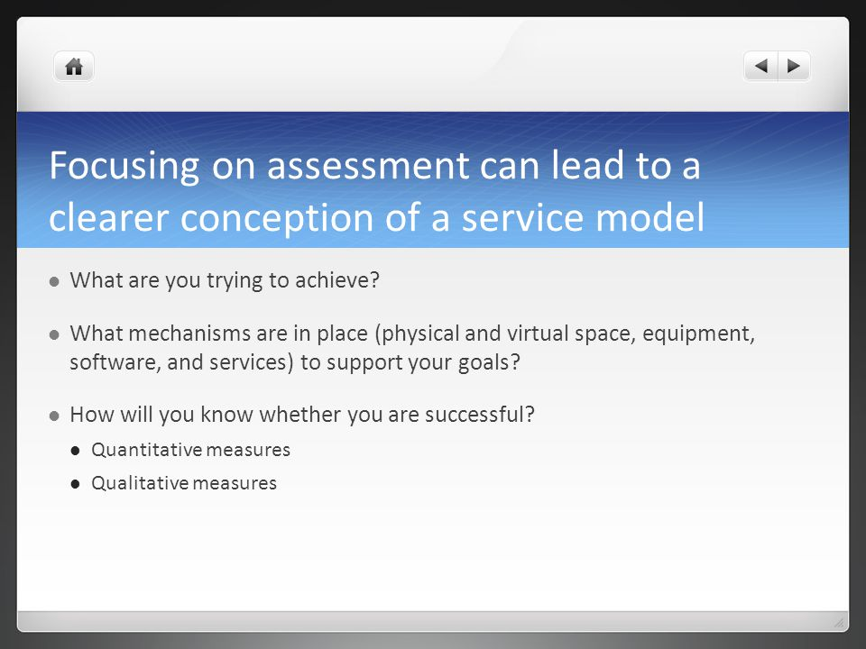 Focusing on assessment can lead to a clearer conception of a service model What are you trying to achieve.