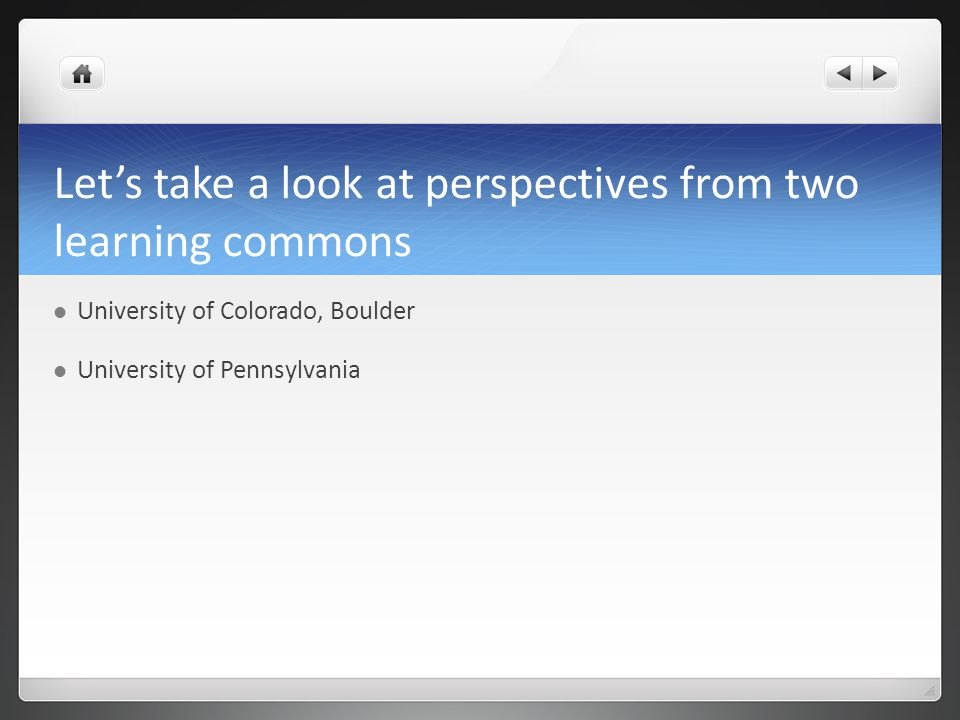 Lets take a look at perspectives from two learning commons University of Colorado, Boulder University of Pennsylvania