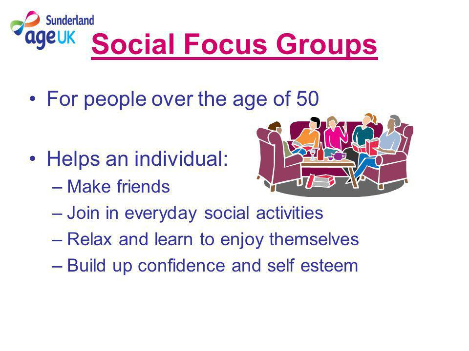 Social Focus Groups For people over the age of 50 Helps an individual: –Make friends –Join in everyday social activities –Relax and learn to enjoy themselves –Build up confidence and self esteem