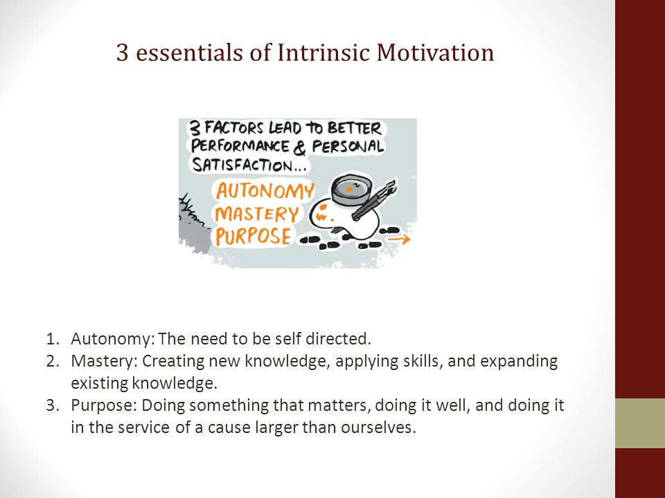 3 essentials of Intrinsic Motivation 1.Autonomy: The need to be self directed. 2.Mastery: Creating new knowledge, applying skills, and expanding exist