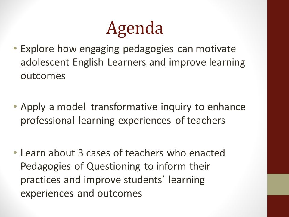 Agenda Explore how engaging pedagogies can motivate adolescent English Learners and improve learning outcomes Apply a model transformative inquiry to