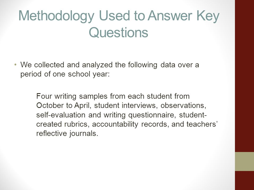 Methodology Used to Answer Key Questions We collected and analyzed the following data over a period of one school year: Four writing samples from each student from October to April, student interviews, observations, self-evaluation and writing questionnaire, student- created rubrics, accountability records, and teachers reflective journals.