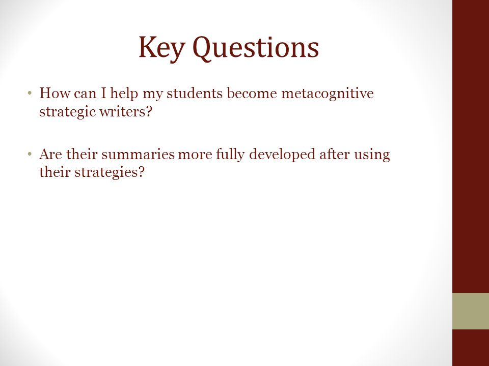Key Questions How can I help my students become metacognitive strategic writers? Are their summaries more fully developed after using their strategies
