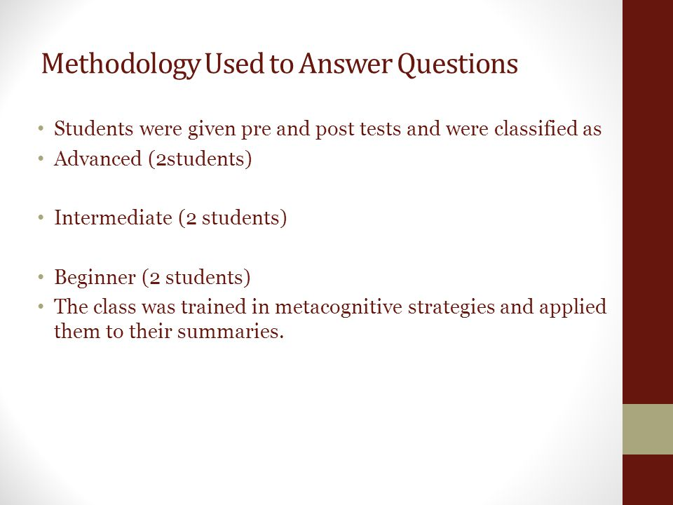 Methodology Used to Answer Questions Students were given pre and post tests and were classified as Advanced (2students) Intermediate (2 students) Beginner (2 students) The class was trained in metacognitive strategies and applied them to their summaries.