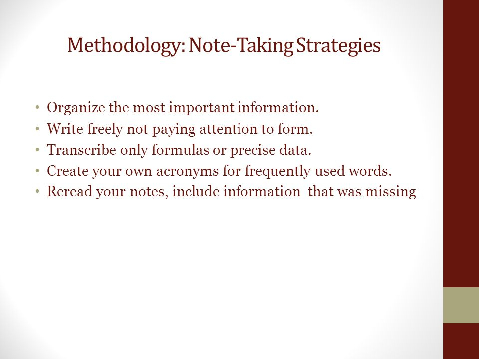 Methodology: Note-Taking Strategies Organize the most important information. Write freely not paying attention to form. Transcribe only formulas or pr