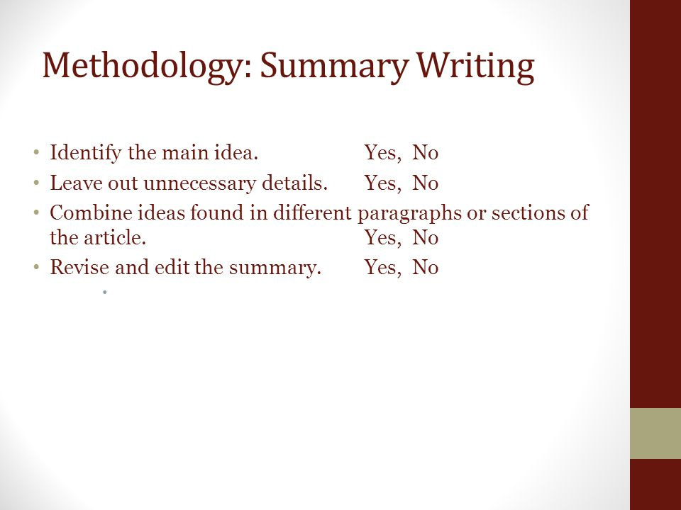 Methodology: Summary Writing Identify the main idea. Yes, No Leave out unnecessary details. Yes, No Combine ideas found in different paragraphs or sec