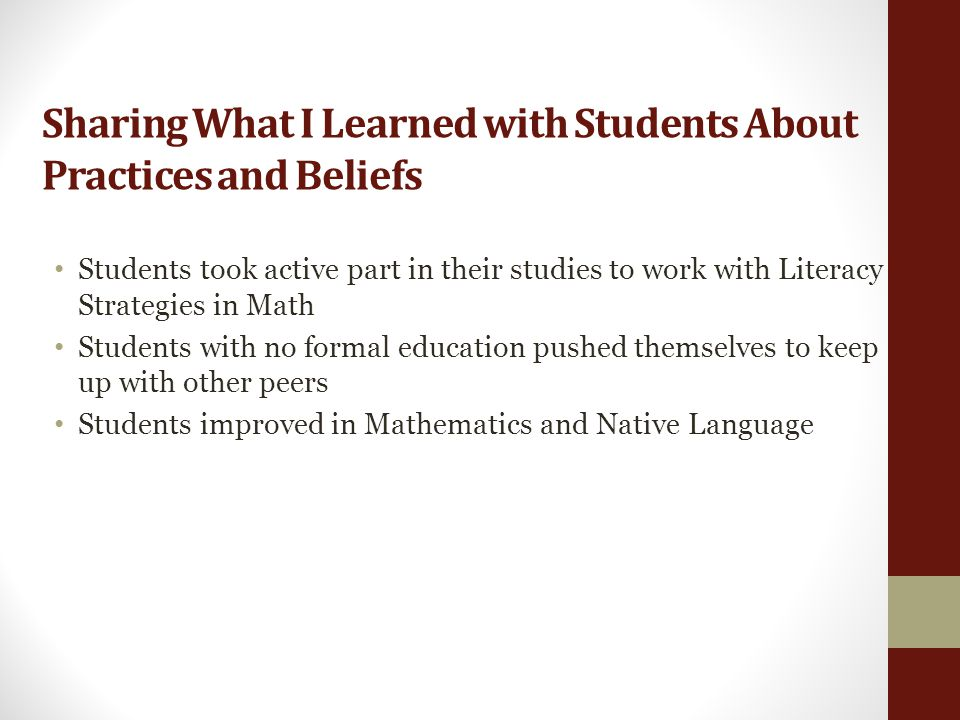 Sharing What I Learned with Students About Practices and Beliefs Students took active part in their studies to work with Literacy Strategies in Math Students with no formal education pushed themselves to keep up with other peers Students improved in Mathematics and Native Language