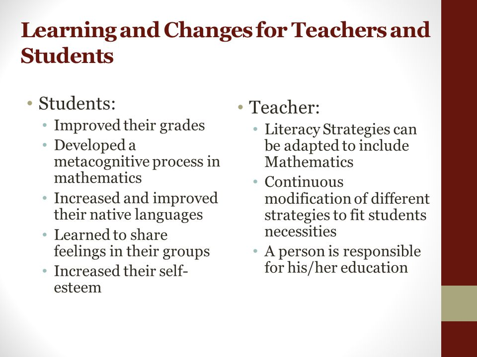 Learning and Changes for Teachers and Students Students: Improved their grades Developed a metacognitive process in mathematics Increased and improved their native languages Learned to share feelings in their groups Increased their self- esteem Teacher: Literacy Strategies can be adapted to include Mathematics Continuous modification of different strategies to fit students necessities A person is responsible for his/her education