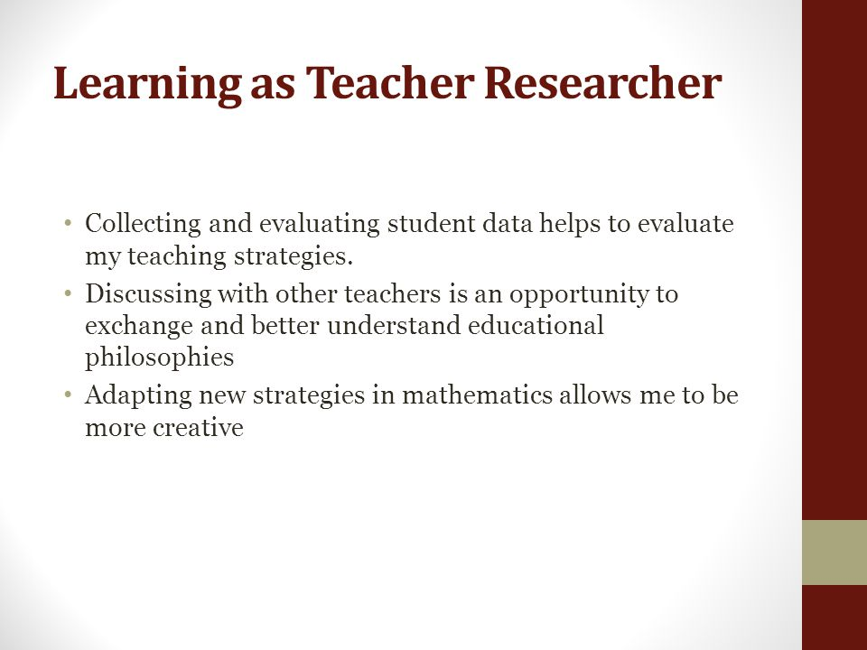 Learning as Teacher Researcher Collecting and evaluating student data helps to evaluate my teaching strategies.