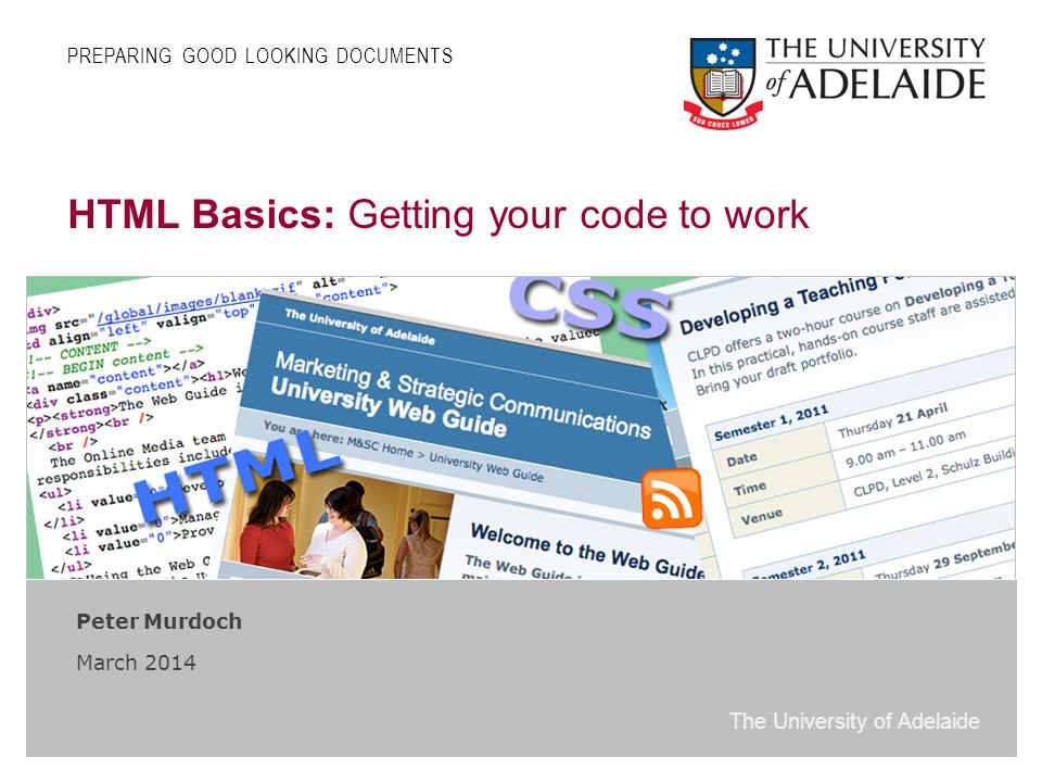 The University of Adelaide HTML Basics: Getting your code to work Peter Murdoch March 2014 PREPARING GOOD LOOKING DOCUMENTS