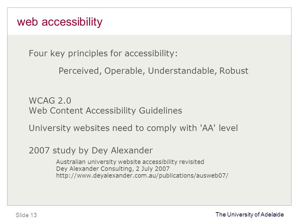 The University of Adelaide Slide 13 web accessibility Four key principles for accessibility: Perceived, Operable, Understandable, Robust WCAG 2.0 Web Content Accessibility Guidelines University websites need to comply with AA level 2007 study by Dey Alexander Australian university website accessibility revisited Dey Alexander Consulting, 2 July 2007 http://www.deyalexander.com.au/publications/ausweb07/