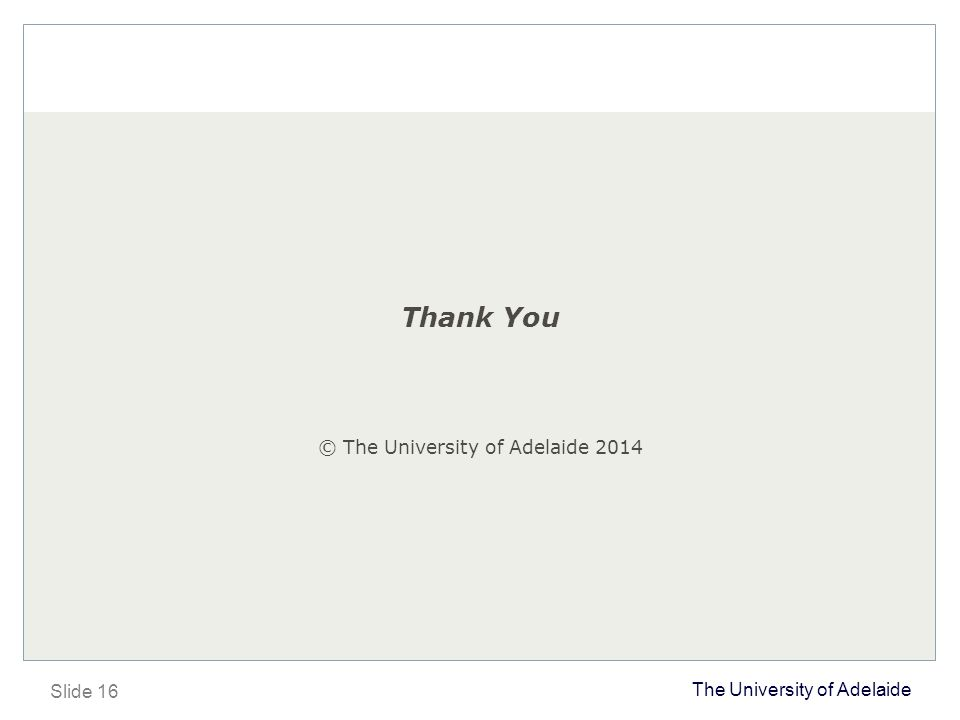 The University of Adelaide Slide 16 Thank You © The University of Adelaide 2014