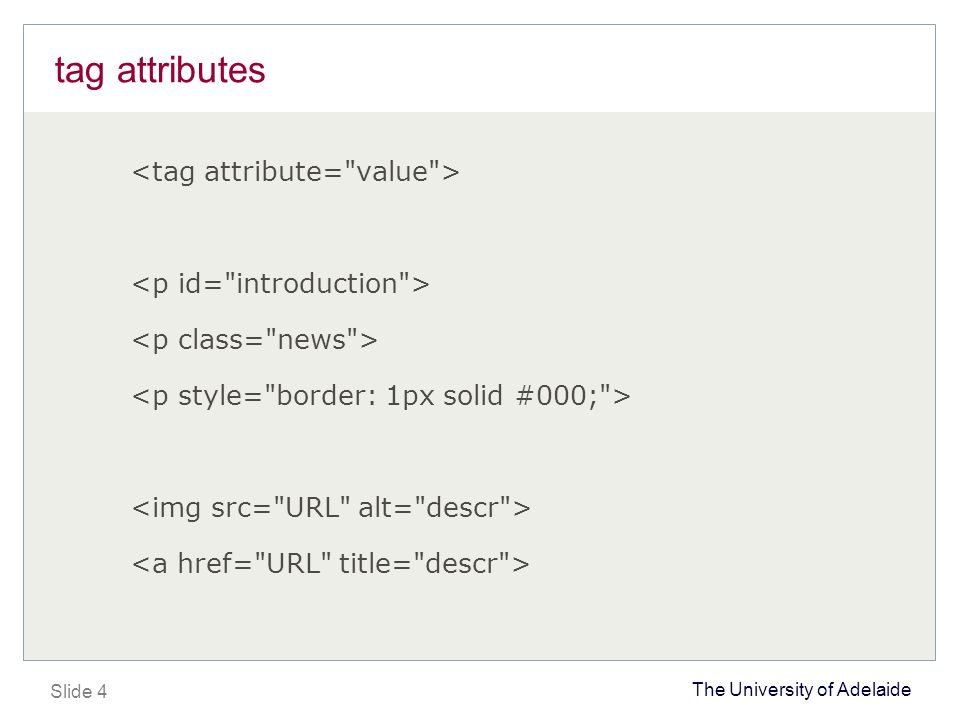 The University of Adelaide Slide 5 style declarations selector {property: value;} p {font-family: verdana, arial, sans-serif;} li {font-size: 12px; font-color: red;}.news {font-size: smaller;} #introduction { text-align: centre; margin: 5px 10px 5px 10px; }