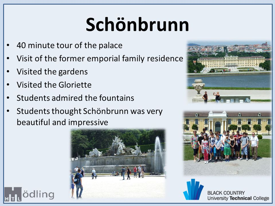 40 minute tour of the palace Visit of the former emporial family residence Visited the gardens Visited the Gloriette Students admired the fountains Students thought Schönbrunn was very beautiful and impressive Schönbrunn