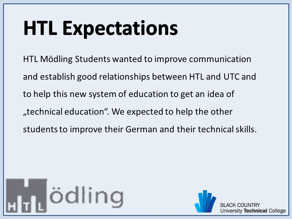 HTL Mödling Students wanted to improve communication and establish good relationships between HTL and UTC and to help this new system of education to get an idea of technical education.