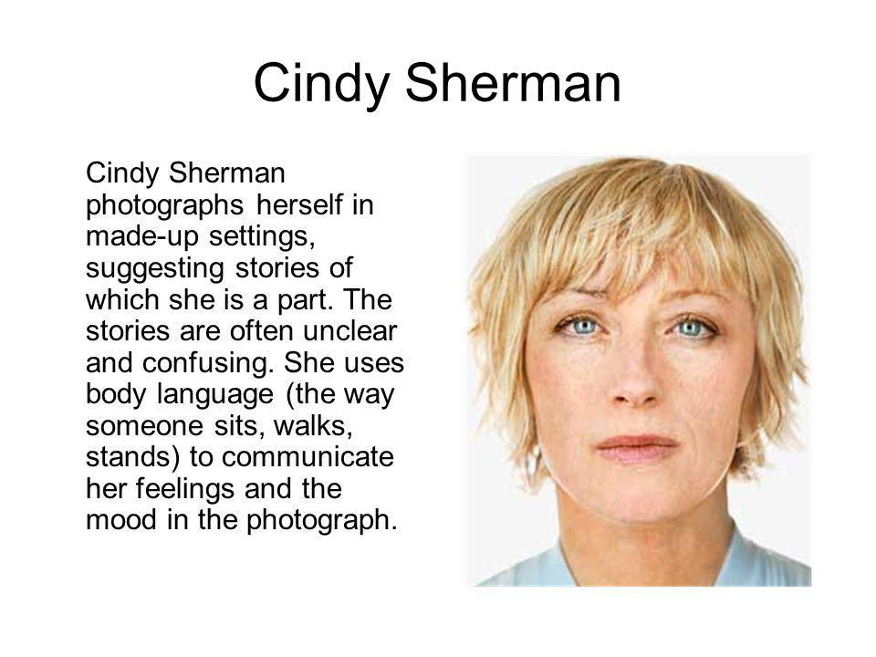 Cindy Sherman Cindy Sherman photographs herself in made-up settings, suggesting stories of which she is a part. The stories are often unclear and conf