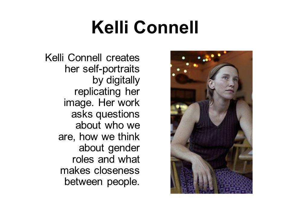 Kelli Connell Kelli Connell creates her self-portraits by digitally replicating her image. Her work asks questions about who we are, how we think abou