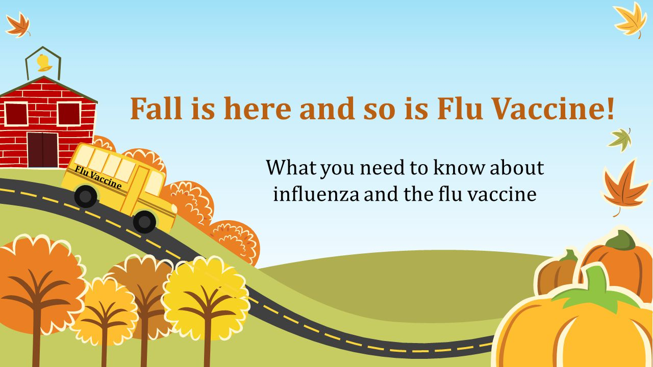 Fall is here and so is Flu Vaccine! Flu Vaccine What you need to know about influenza and the flu vaccine