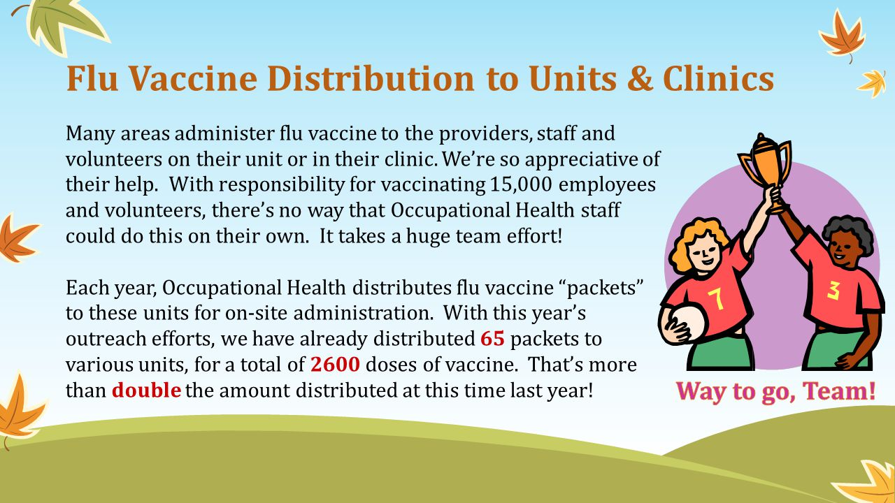 Flu Vaccine Distribution to Units & Clinics Many areas administer flu vaccine to the providers, staff and volunteers on their unit or in their clinic.
