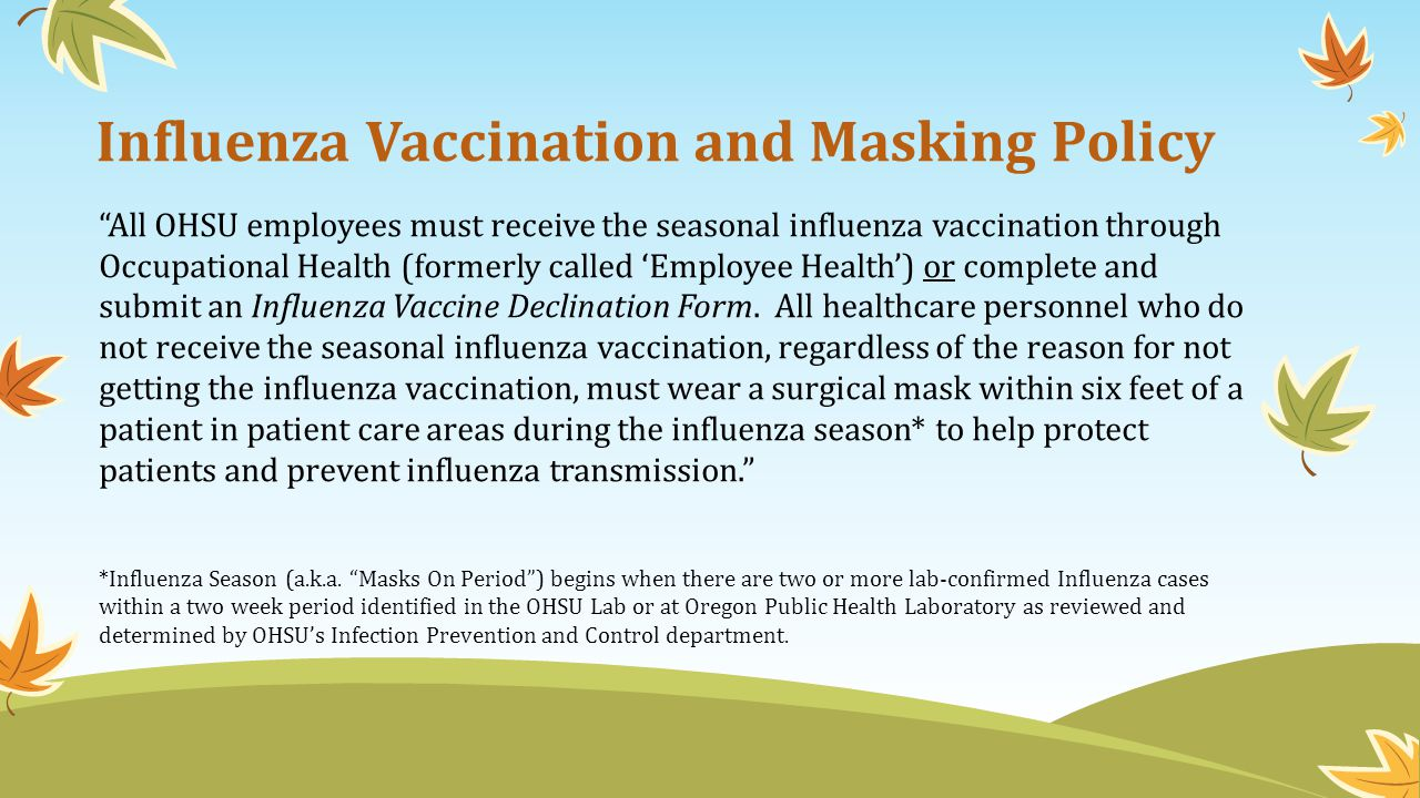 Influenza Vaccination and Masking Policy All OHSU employees must receive the seasonal influenza vaccination through Occupational Health (formerly call