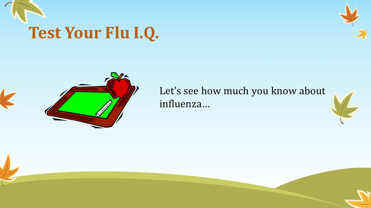 Test Your Flu I.Q. Lets see how much you know about influenza…