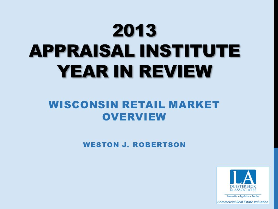 2013 APPRAISAL INSTITUTE YEAR IN REVIEW WISCONSIN RETAIL MARKET OVERVIEW WESTON J. ROBERTSON