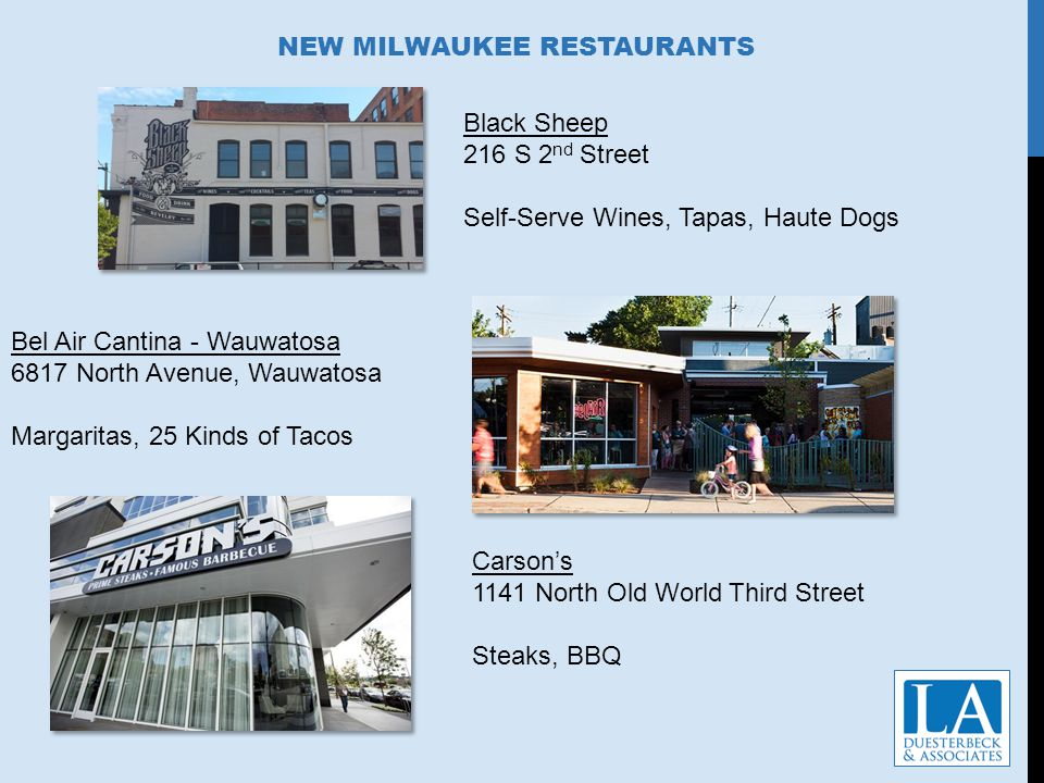 NEW MILWAUKEE RESTAURANTS Black Sheep 216 S 2 nd Street Self-Serve Wines, Tapas, Haute Dogs Bel Air Cantina - Wauwatosa 6817 North Avenue, Wauwatosa Margaritas, 25 Kinds of Tacos Carsons 1141 North Old World Third Street Steaks, BBQ