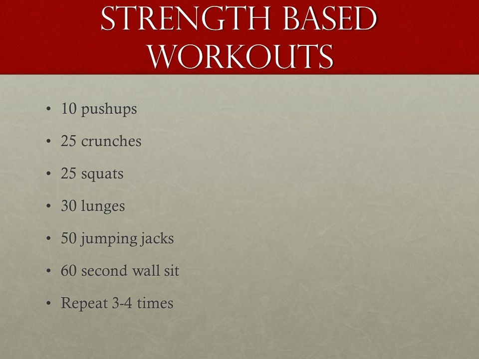 Strength Based Workouts 10 pushups10 pushups 25 crunches25 crunches 25 squats25 squats 30 lunges30 lunges 50 jumping jacks50 jumping jacks 60 second wall sit60 second wall sit Repeat 3-4 timesRepeat 3-4 times