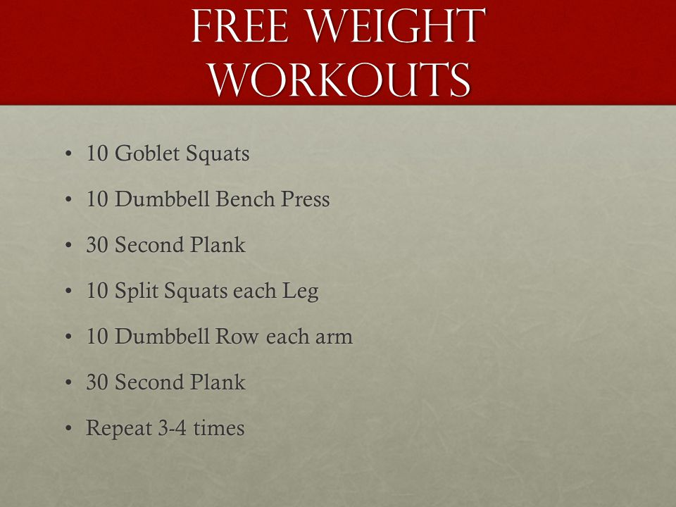 Free Weight Workouts 10 Goblet Squats10 Goblet Squats 10 Dumbbell Bench Press10 Dumbbell Bench Press 30 Second Plank30 Second Plank 10 Split Squats each Leg10 Split Squats each Leg 10 Dumbbell Row each arm10 Dumbbell Row each arm 30 Second Plank30 Second Plank Repeat 3-4 timesRepeat 3-4 times
